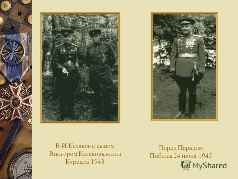 Перед Парадом Победы 24 июня 1945 В.И.Казаков с сыном Виктором Казаковым под Курском 1943