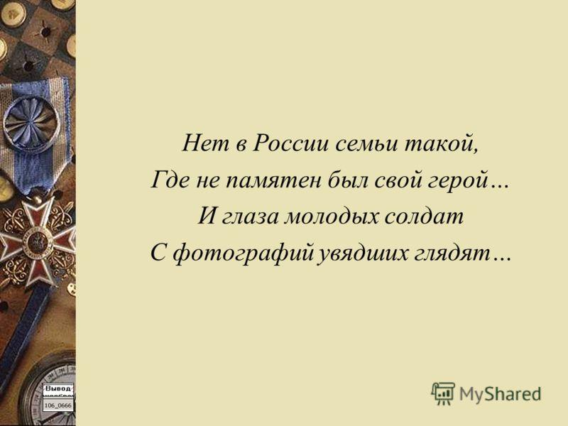 Нет в России семьи такой, Где не памятен был свой герой… И глаза молодых солдат С фотографий увядших глядят…