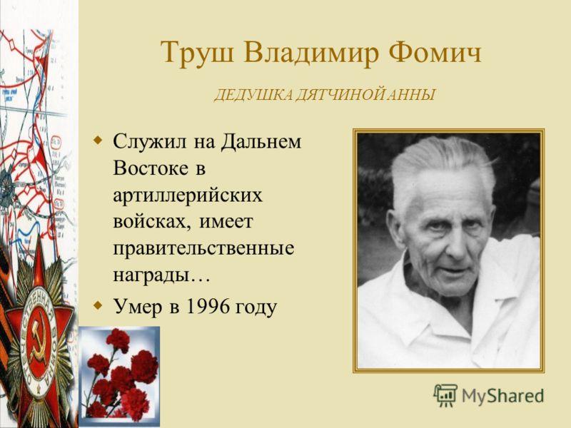Труш Владимир Фомич ДЕДУШКА ДЯТЧИНОЙ АННЫ Служил на Дальнем Востоке в артиллерийских войсках, имеет правительственные награды… Умер в 1996 году