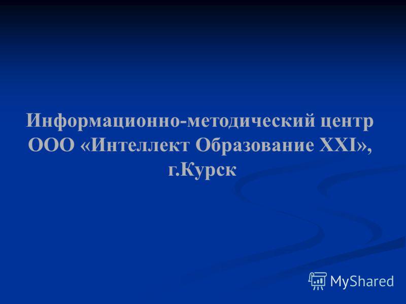 Информационно-методический центр ООО «Интеллект Образование XXI», г.Курск