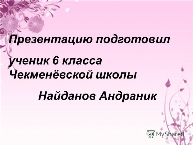 Презентацию подготовил ученик 6 класса Чекменёвской школы Найданов Андраник