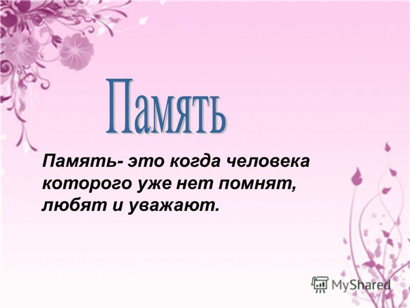 Память- это когда человека которого уже нет помнят, любят и уважают.