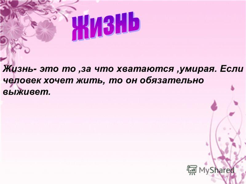 Жизнь- это то,за что хватаются,умирая. Если человек хочет жить, то он обязательно выживет.