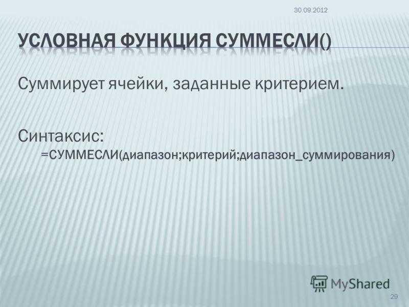 Суммирует ячейки, заданные критерием. Синтаксис: =СУММЕСЛИ(диапазон;критерий;диапазон_суммирования) 09.07.2012 29