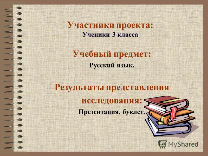 Участники проекта: Ученики 3 класса Учебный предмет: Русский язык. Результаты представления исследования: Презентация, буклет.