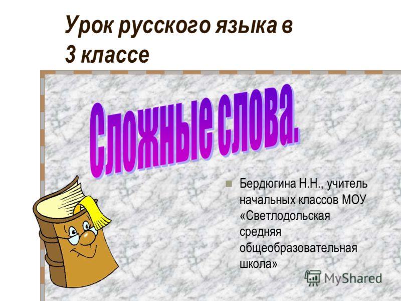 Урок русского языка в 3 классе Бердюгина Н.Н., учитель начальных классов МОУ «Светлодольская средняя общеобразовательная школа»
