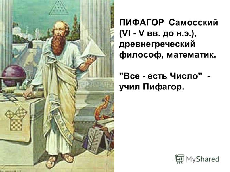 ПИФАГОР Самосский (VI - V вв. до н.э.), древнегреческий философ, математик. Все - есть Число - учил Пифагор.