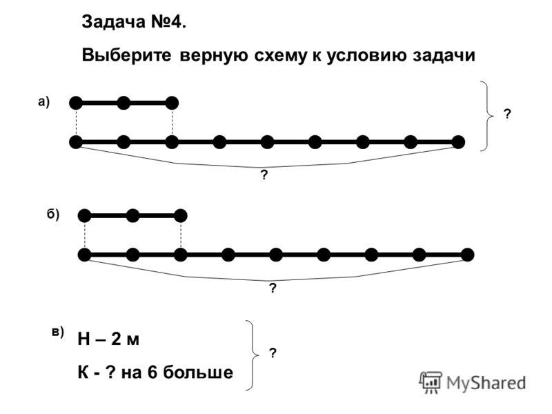 Задача 4. Выберите верную схему к условию задачи ? ? а) ? б) в) Н – 2 м К - ? на 6 больше ?