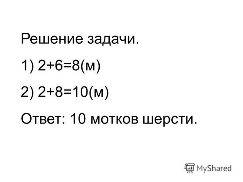 Решение задачи. 1) 2+6=8(м) 2) 2+8=10(м) Ответ: 10 мотков шерсти.