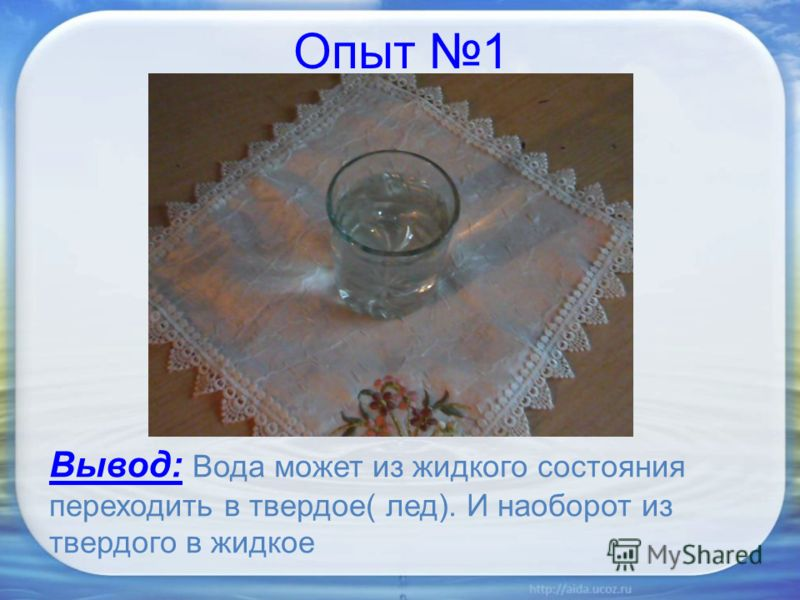 Опыт 1 Вывод: Вода может из жидкого состояния переходить в твердое( лед). И наоборот из твердого в жидкое