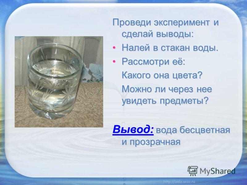 Проведи эксперимент и сделай выводы: Налей в стакан воды.Налей в стакан воды. Рассмотри её:Рассмотри её: Какого она цвета? Можно ли через нее увидеть предметы? Вывод: вода бесцветная и прозрачная
