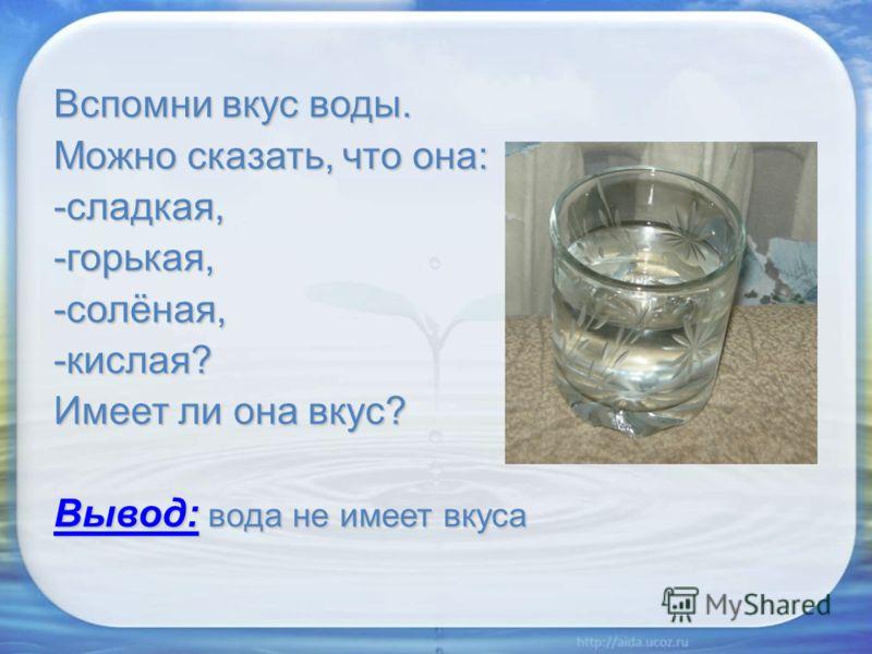 Вспомни вкус воды. Можно сказать, что она: -сладкая,-горькая,-солёная,-кислая? Имеет ли она вкус? Вывод: вода не имеет вкуса