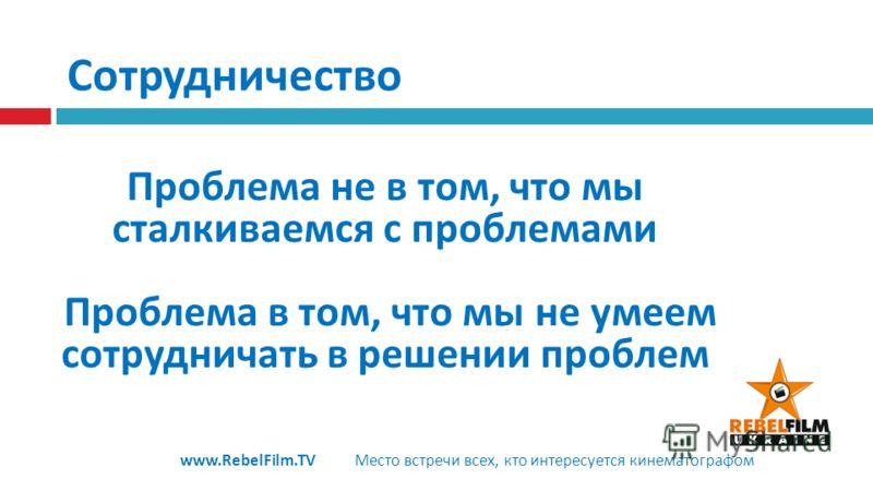 Сотрудничество Проблема не в том, что мы сталкиваемся с проблемами Проблема в том, что мы не умеем сотрудничать в решении проблем www.RebelFilm.TV Место встречи всех, кто интересуется кинематографом