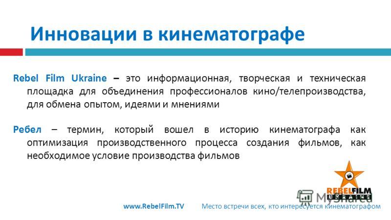 Rebel Film Ukraine – это информационная, творческая и техническая площадка для объединения профессионалов кино/телепроизводства, для обмена опытом, идеями и мнениями Ребел – термин, который вошел в историю кинематографа как оптимизация производственн