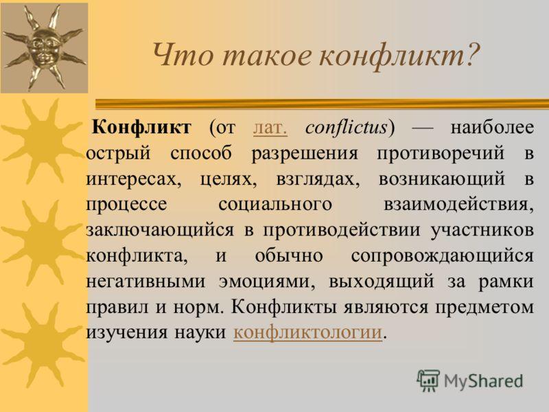 Что такое конфликт? Конфликт (от лат. conflictus) наиболее острый способ разрешения противоречий в интересах, целях, взглядах, возникающий в процессе социального взаимодействия, заключающийся в противодействии участников конфликта, и обычно сопровожд