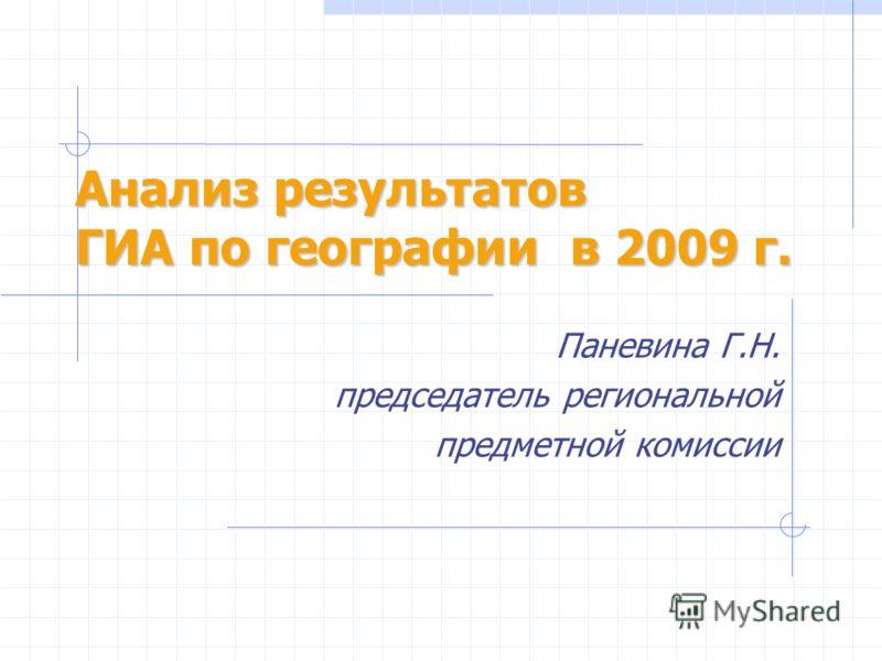 Анализ результатов ГИА по географии в 2009 г. Паневина Г.Н. председатель региональной предметной комиссии