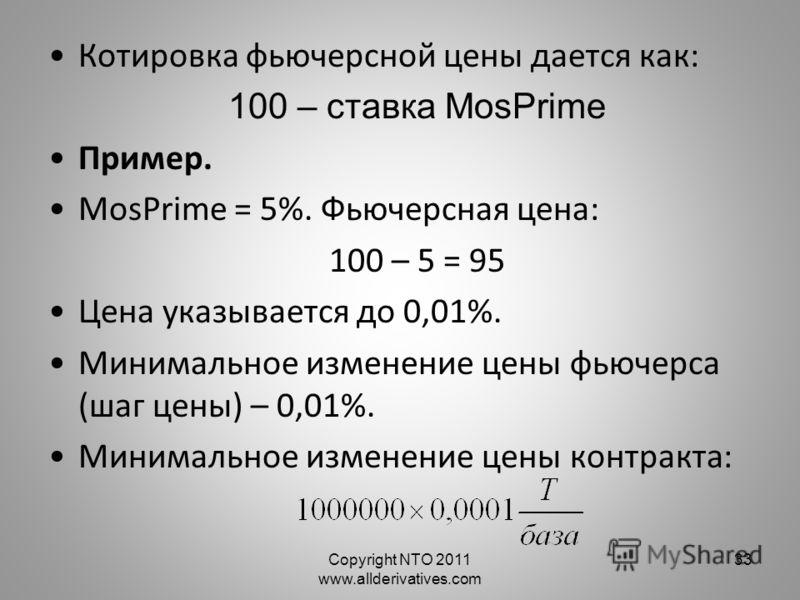 Copyright NTO 2011 www.allderivatives.com 33 Котировка фьючерсной цены дается как: 100 – ставка MosPrime Пример. MosPrime = 5%. Фьючерсная цена: 100 – 5 = 95 Цена указывается до 0,01%. Минимальное изменение цены фьючерса (шаг цены) – 0,01%. Минимальн