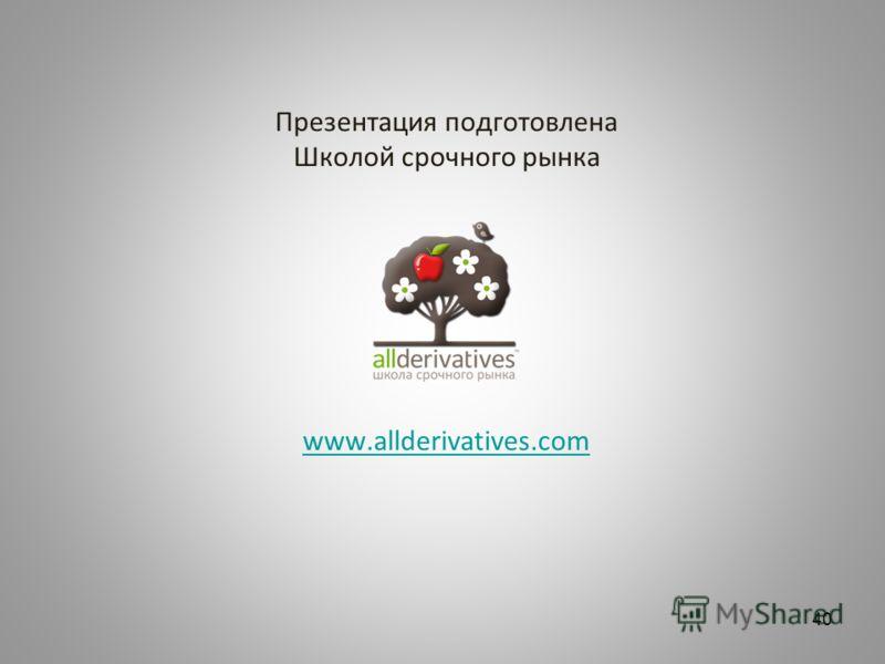 Презентация подготовлена Школой срочного рынка www.allderivatives.com www.allderivatives.com 40