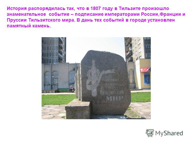 История распорядилась так, что в 1807 году в Тильзите произошло знаменательное событие – подписание императорами России,Франции и Пруссии Тильзитского мира. В дань тех событий в городе установлен памятный камень.