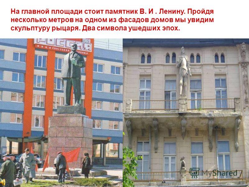 На главной площади стоит памятник В. И. Ленину. Пройдя несколько метров на одном из фасадов домов мы увидим скульптуру рыцаря. Два символа ушедших эпох.