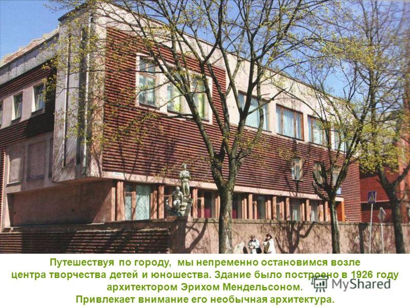 Путешествуя по городу, мы непременно остановимся возле центра творчества детей и юношества. Здание было построено в 1926 году архитектором Эрихом Мендельсоном. Привлекает внимание его необычная архитектура.