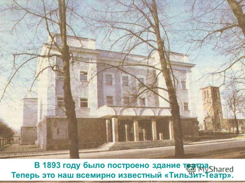 В 1893 году было построено здание театра. Теперь это наш всемирно известный «Тильзит-Театр».