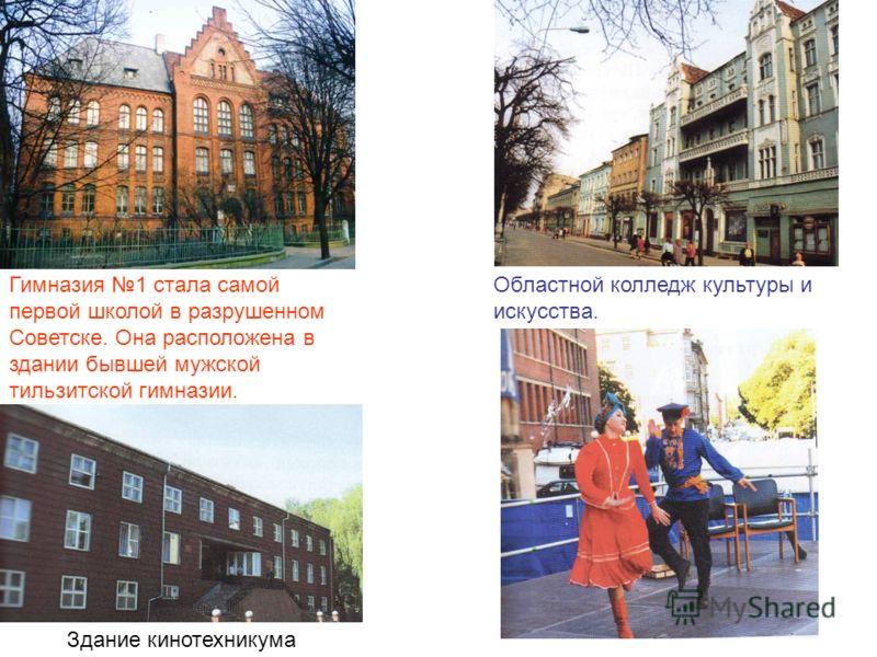 Гимназия 1 стала самой первой школой в разрушенном Советске. Она расположена в здании бывшей мужской тильзитской гимназии. Областной колледж культуры и искусства. Здание кинотехникума