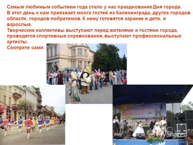 Самым любимым событием года стало у нас празднование Дня города. В этот день к нам приезжает много гостей из Калининграда, других городов области, городов-побратимов. К нему готовятся заранее и дети, и взрослые. Творческие коллективы выступают перед
