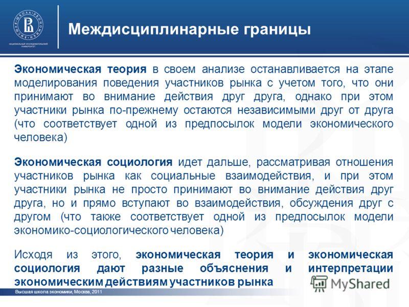 Высшая школа экономики, Москва, 2011 Междисциплинарные границы Экономическая теория в своем анализе останавливается на этапе моделирования поведения участников рынка с учетом того, что они принимают во внимание действия друг друга, однако при этом уч