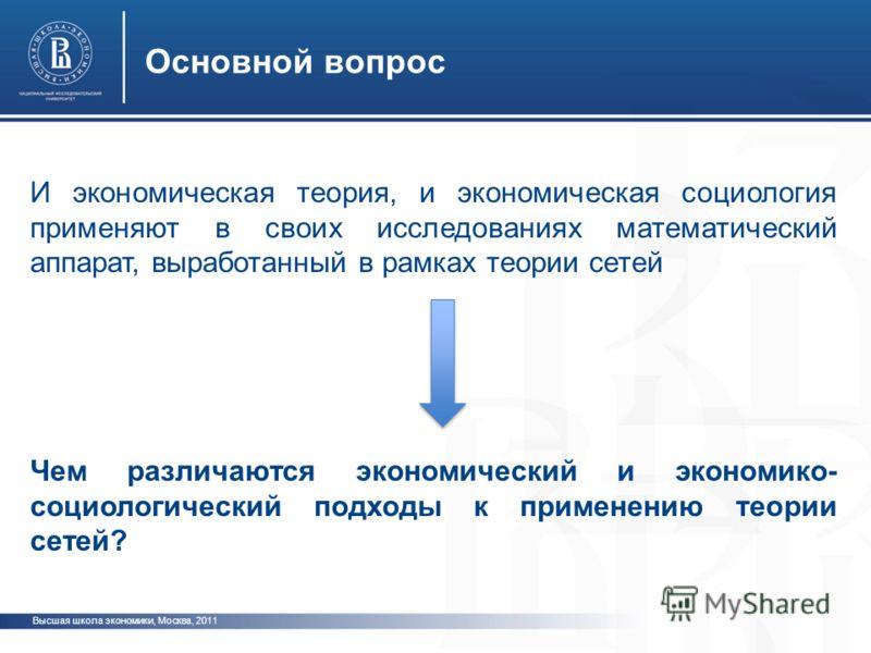 Высшая школа экономики, Москва, 2011 Основной вопрос И экономическая теория, и экономическая социология применяют в своих исследованиях математический аппарат, выработанный в рамках теории сетей Чем различаются экономический и экономико- социологичес