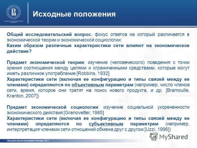 Высшая школа экономики, Москва, 2011 Исходные положения Общий исследовательский вопрос, фокус ответов на который различается в экономической теории и экономической социологии: Каким образом различные характеристики сети влияют на экономическое действ