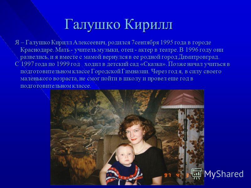 Галушко Кирилл Я – Галушко Кирилл Алексеевич, родился 7сентября 1995 года в городе Краснодаре. Мать - учитель музыки, отец - актер в театре. В 1996 году они развелись, и я вместе с мамой вернулся в ее родной город Димитровград. С 1997 года по 1999 го