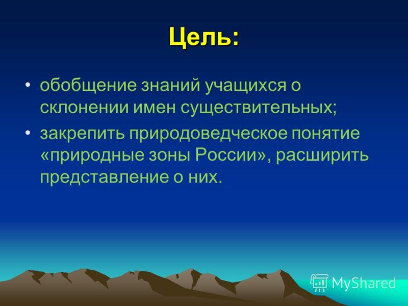 Цель: обобщение знаний учащихся о склонении имен существительных; закрепить природоведческое понятие «природные зоны России», расширить представление о них.