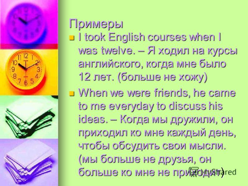 Примеры I took English courses when I was twelve. – Я ходил на курсы английского, когда мне было 12 лет. (больше не хожу) I took English courses when I was twelve. – Я ходил на курсы английского, когда мне было 12 лет. (больше не хожу) When we were f