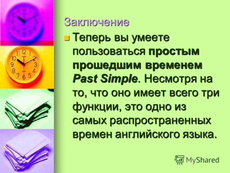 Заключение Теперь вы умеете пользоваться простым прошедшим временем Past Simple. Несмотря на то, что оно имеет всего три функции, это одно из самых распространенных времен английского языка. Теперь вы умеете пользоваться простым прошедшим временем Pa