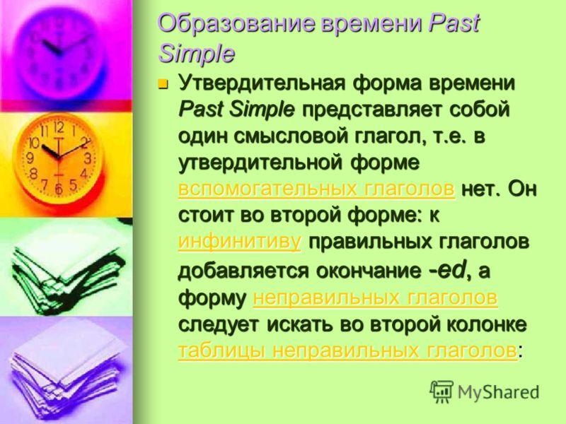 Образование времени Past Simple Утвердительная форма времени Past Simple представляет собой один смысловой глагол, т.е. в утвердительной форме вспомогательных глаголов нет. Он стоит во второй форме: к инфинитиву правильных глаголов добавляется оконча