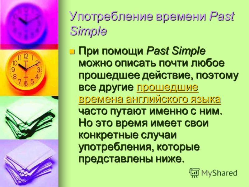 Употребление времени Past Simple При помощи Past Simple можно описать почти любое прошедшее действие, поэтому все другие прошедшие времена английского языка часто путают именно с ним. Но это время имеет свои конкретные случаи употребления, которые пр