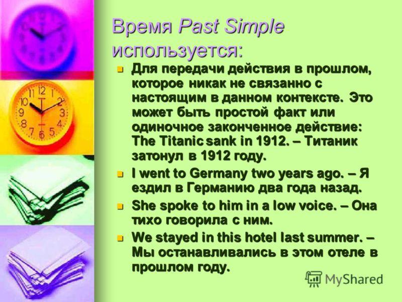 Время Past Simple используется: Для передачи действия в прошлом, которое никак не связанно с настоящим в данном контексте. Это может быть простой факт или одиночное законченное действие: The Titanic sank in 1912. – Титаник затонул в 1912 году. Для пе