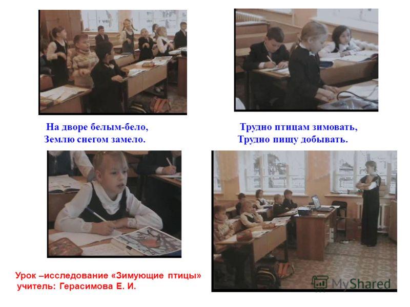 Урок –исследование «Зимующие птицы» учитель: Герасимова Е. И. На дворе белым-бело, Трудно птицам зимовать, Землю снегом замело. Трудно пищу добывать.