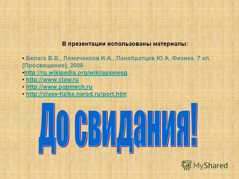 В презентации использованы материалы: Белага В.В., Ломаченков И.А., Панебратцев Ю.А. Физика. 7 кл. [Просвещение], 2009 http://ru.wikipedia.org/wiki/архимедhttp://ru.wikipedia.org/wiki/архимед http://www.claw.ru http://www.popmech.ru http://class-fizi
