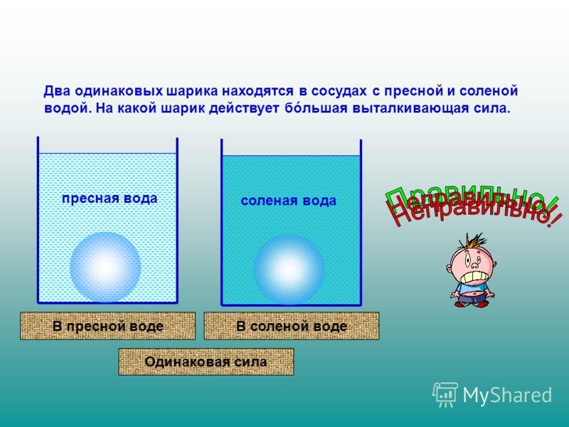 Два одинаковых шарика находятся в сосудах с пресной и соленой водой. На какой шарик действует бóльшая выталкивающая сила. пресная вода соленая вода В пресной водеВ соленой воде Одинаковая сила