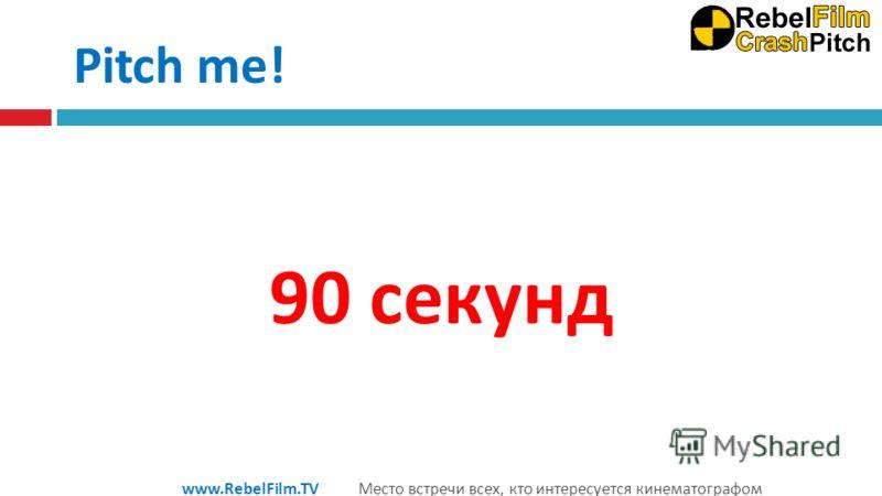 90 секунд www.RebelFilm.TV Место встречи всех, кто интересуется кинематографом Pitch me!