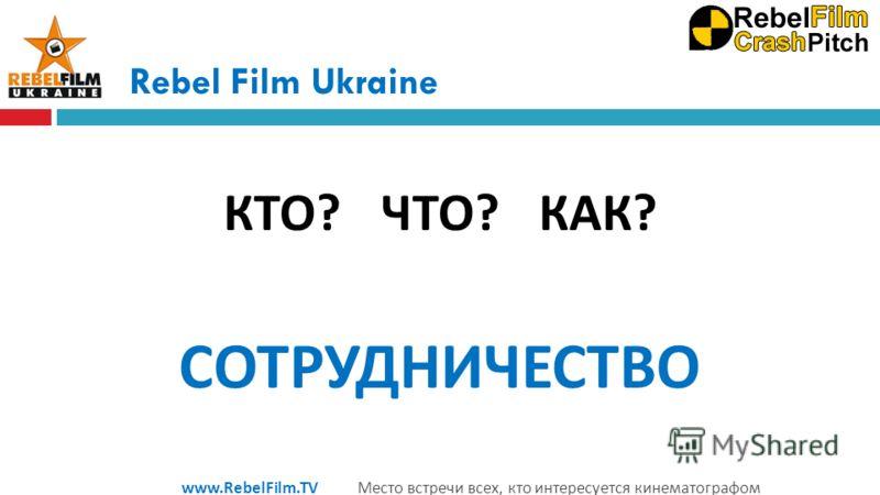 Rebel Film Ukraine КТО ? ЧТО ? КАК ? СОТРУДНИЧЕСТВО www.RebelFilm.TV Место встречи всех, кто интересуется кинематографом