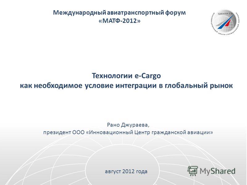 Международный авиатранспортный форум «МАТФ-2012» Технологии e-Cargo как необходимое условие интеграции в глобальный рынок Рано Джураева, президент ООО «Инновационный Центр гражданской авиации» август 2012 года