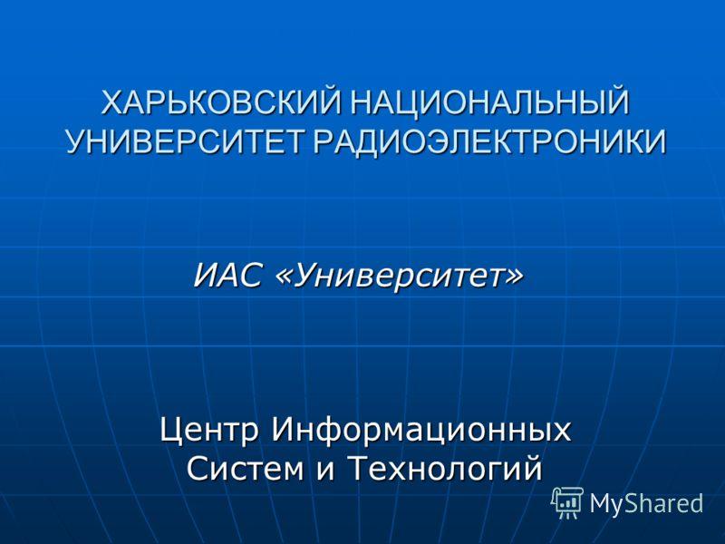 Центр Информационных Систем и Технологий ХАРЬКОВСКИЙ НАЦИОНАЛЬНЫЙ УНИВЕРСИТЕТ РАДИОЭЛЕКТРОНИКИ ИАС «Университет»
