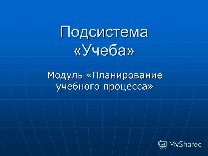 Подсистема «Учеба» Модуль «Планирование учебного процесса»