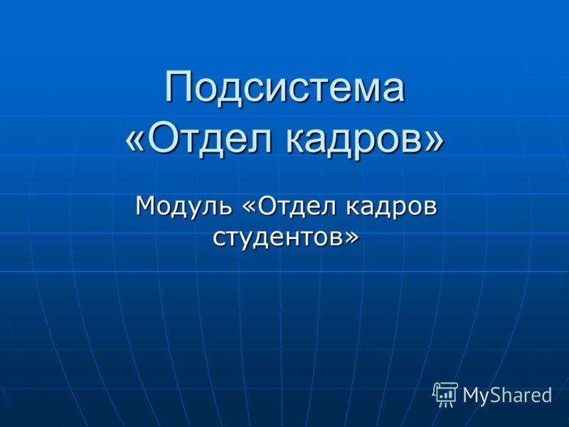 Подсистема «Отдел кадров» Модуль «Отдел кадров студентов»