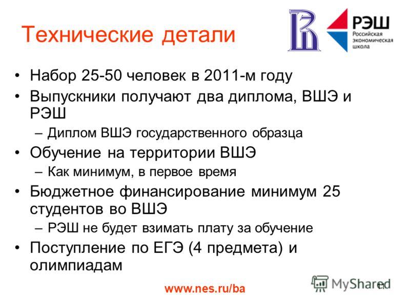 www.nes.ru/ba 11 Технические детали Набор 25-50 человек в 2011-м году Выпускники получают два диплома, ВШЭ и РЭШ –Диплом ВШЭ государственного образца Обучение на территории ВШЭ –Как минимум, в первое время Бюджетное финансирование минимум 25 студенто