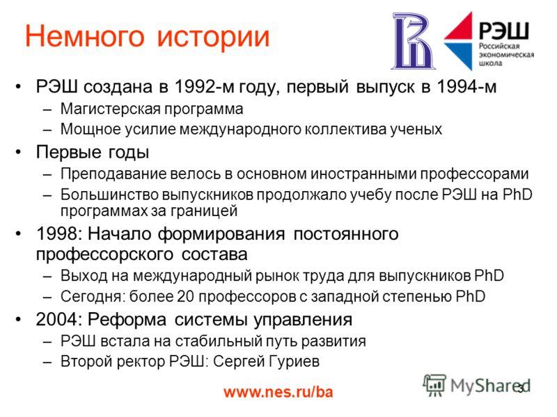 www.nes.ru/ba 3 Немного истории РЭШ создана в 1992-м году, первый выпуск в 1994-м –Магистерская программа –Мощное усилие международного коллектива ученых Первые годы –Преподавание велось в основном иностранными профессорами –Большинство выпускников п