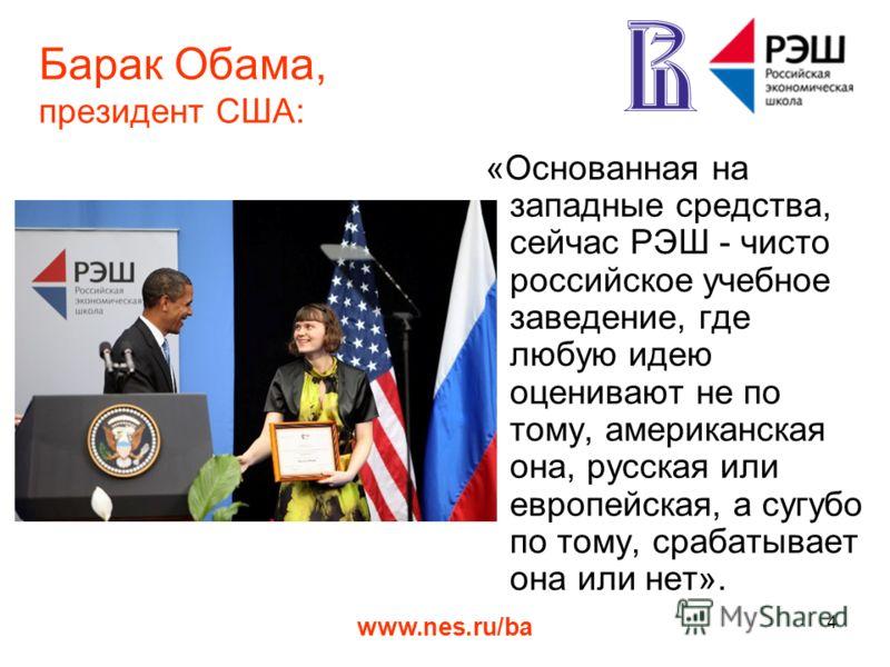www.nes.ru/ba 4 Барак Обама, президент США: «Основанная на западные средства, сейчас РЭШ - чисто российское учебное заведение, где любую идею оценивают не по тому, американская она, русская или европейская, а сугубо по тому, срабатывает она или нет».